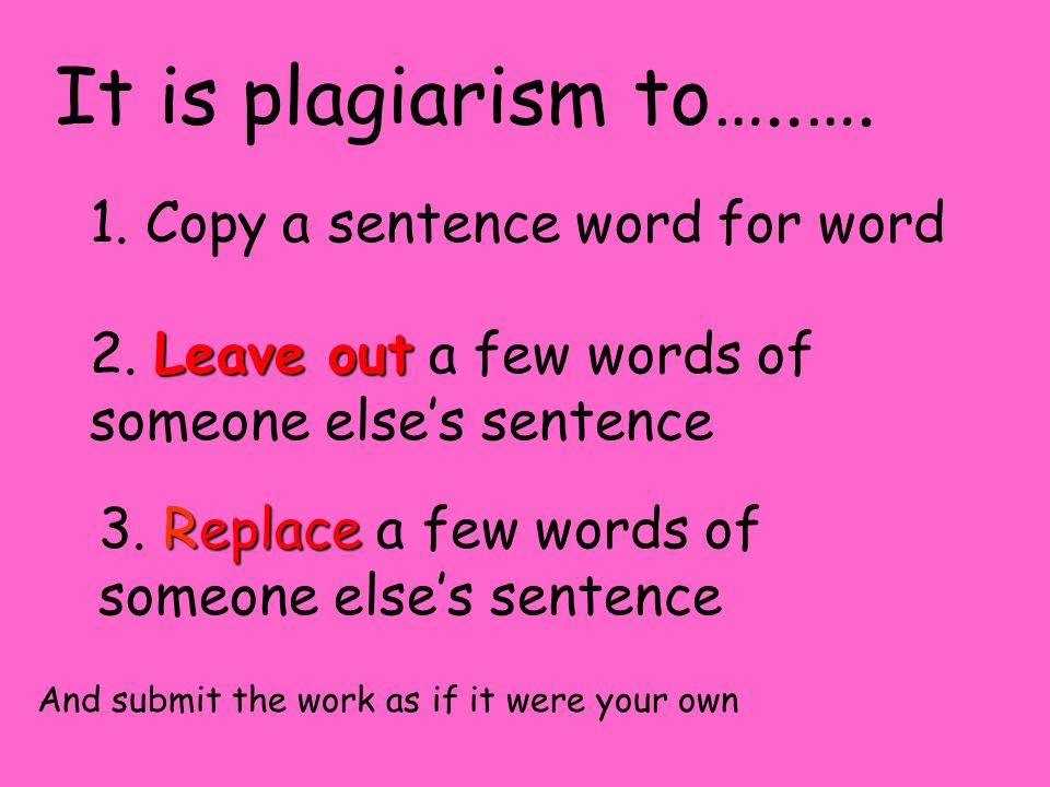 It is plagiarism to…..…. 1. Copy a sentence word for word Leave out 2. Leave out a few words of someone else's sentence Replace 3. Replace a few words
