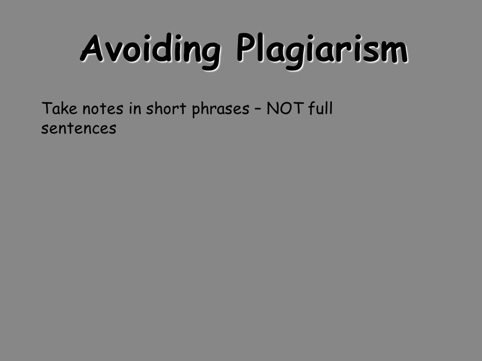 Avoiding Plagiarism Take notes in short phrases – NOT full sentences