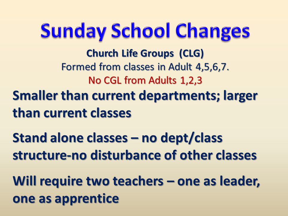 Church Life Groups (CLG) Formed from classes in Adult 4,5,6,7. No CGL from Adults 1,2,3 Smaller than current departments; larger than current classes
