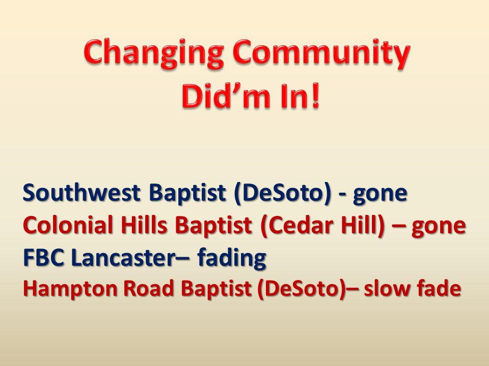 Southwest Baptist (DeSoto) - gone Colonial Hills Baptist (Cedar Hill) – gone FBC Lancaster– fading Hampton Road Baptist (DeSoto)– slow fade