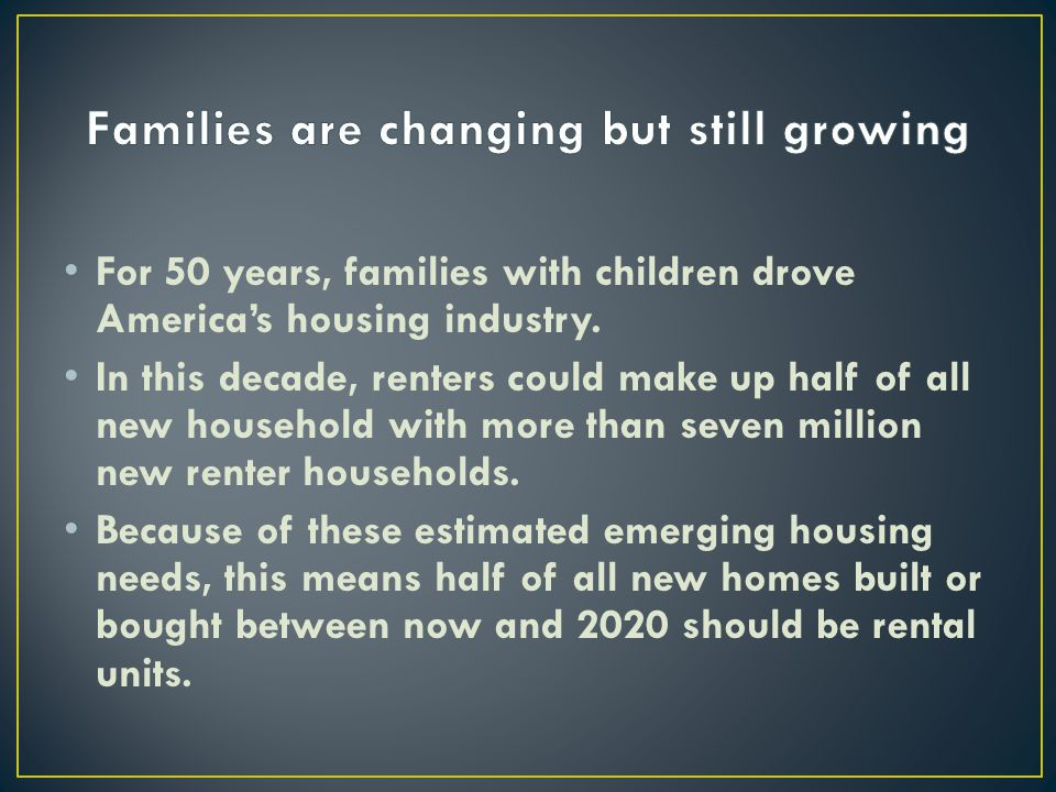 For 50 years, families with children drove America's housing industry. In this decade, renters could make up half of all new household with more than