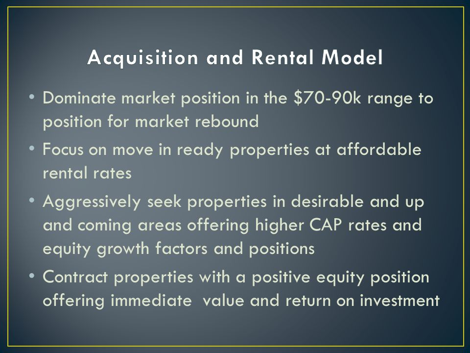 Dominate market position in the $70-90k range to position for market rebound Focus on move in ready properties at affordable rental rates Aggressively seek properties in desirable and up and coming areas offering higher CAP rates and equity growth factors and positions Contract properties with a positive equity position offering immediate value and return on investment