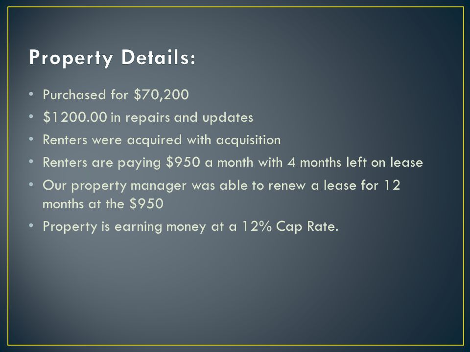 Purchased for $70,200 $1200.00 in repairs and updates Renters were acquired with acquisition Renters are paying $950 a month with 4 months left on lease Our property manager was able to renew a lease for 12 months at the $950 Property is earning money at a 12% Cap Rate.