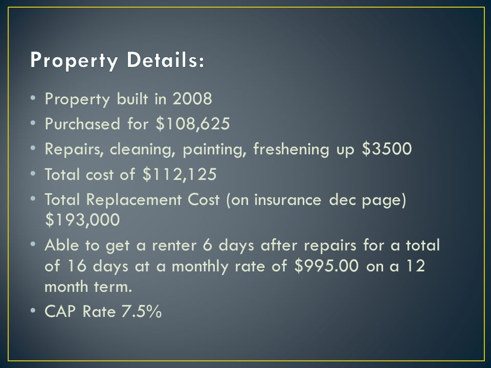 Property built in 2008 Purchased for $108,625 Repairs, cleaning, painting, freshening up $3500 Total cost of $112,125 Total Replacement Cost (on insurance dec page) $193,000 Able to get a renter 6 days after repairs for a total of 16 days at a monthly rate of $995.00 on a 12 month term.