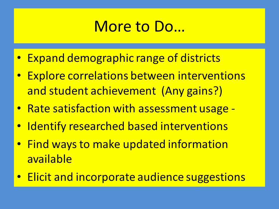 More to Do… Expand demographic range of districts Explore correlations between interventions and student achievement (Any gains?) Rate satisfaction wi