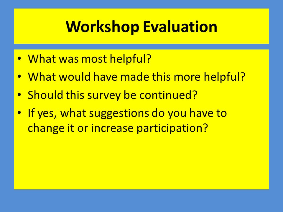 Workshop Evaluation What was most helpful? What would have made this more helpful? Should this survey be continued? If yes, what suggestions do you ha