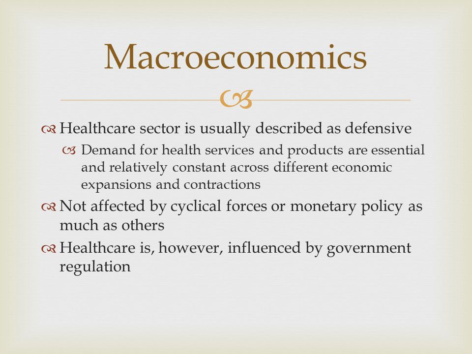   Healthcare sector is usually described as defensive  Demand for health services and products are essential and relatively constant across different economic expansions and contractions  Not affected by cyclical forces or monetary policy as much as others  Healthcare is, however, influenced by government regulation Macroeconomics