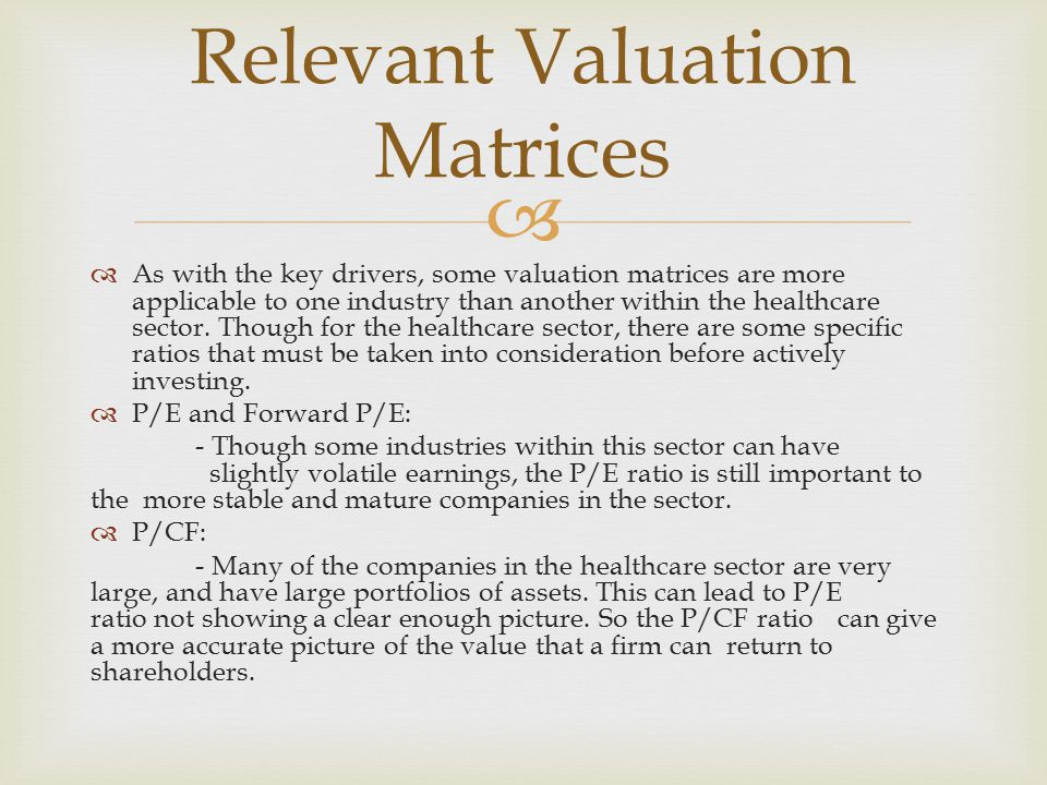   As with the key drivers, some valuation matrices are more applicable to one industry than another within the healthcare sector.