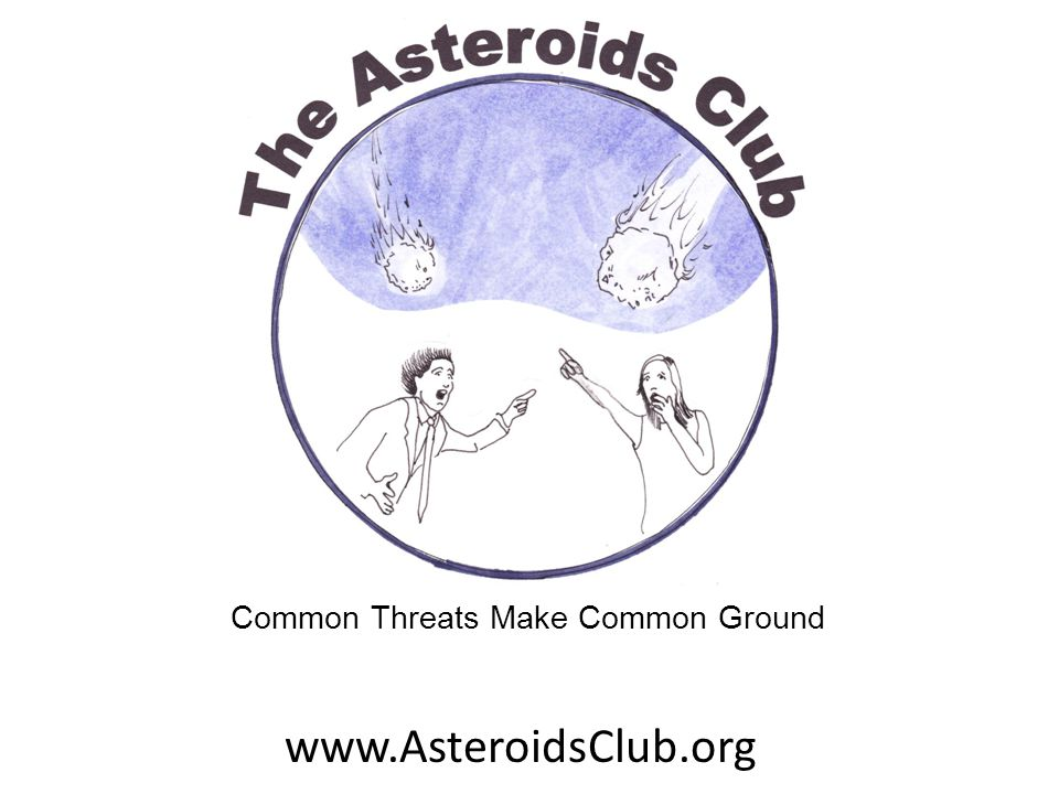 www.AsteroidsClub.org Common Threats Make Common Ground