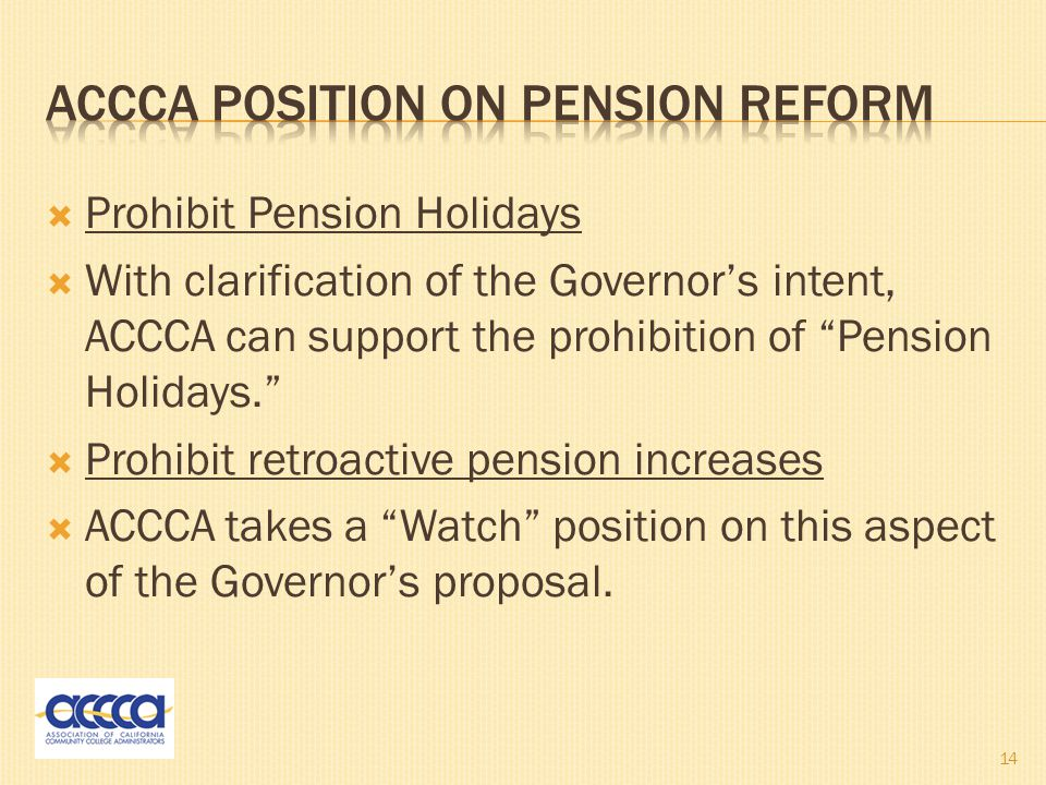  Prohibit Pension Holidays  With clarification of the Governor's intent, ACCCA can support the prohibition of Pension Holidays.  Prohibit retroactive pension increases  ACCCA takes a Watch position on this aspect of the Governor's proposal.