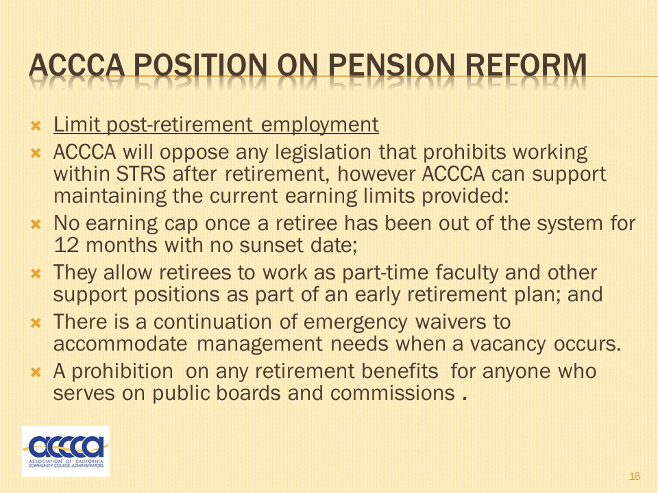 Limit post-retirement employment  ACCCA will oppose any legislation that prohibits working within STRS after retirement, however ACCCA can support maintaining the current earning limits provided:  No earning cap once a retiree has been out of the system for 12 months with no sunset date;  They allow retirees to work as part-time faculty and other support positions as part of an early retirement plan; and  There is a continuation of emergency waivers to accommodate management needs when a vacancy occurs.