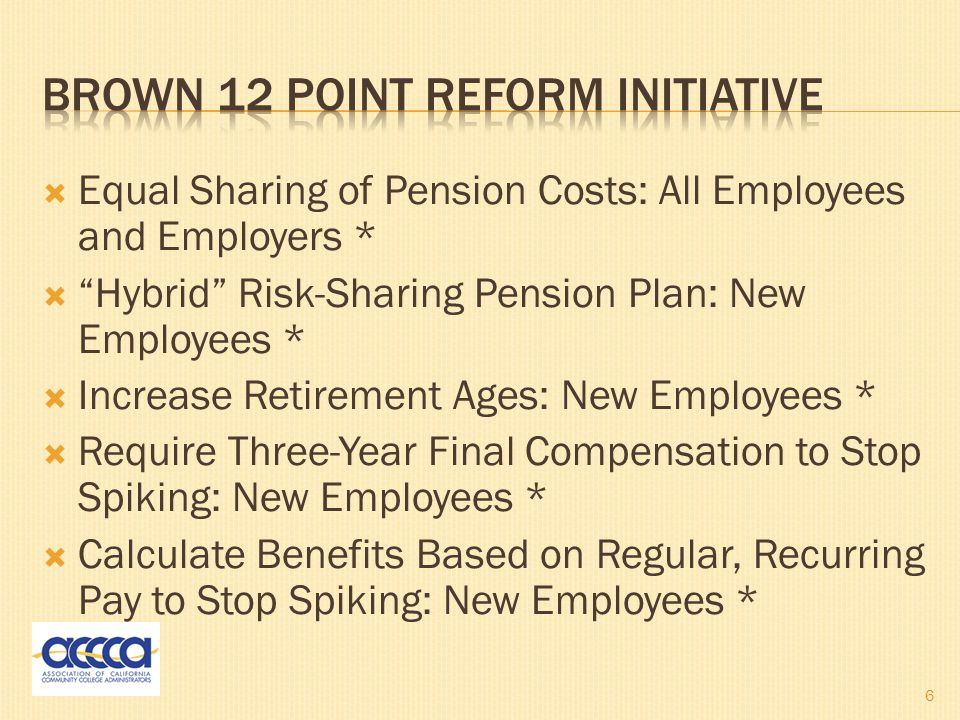  Equal Sharing of Pension Costs: All Employees and Employers *  Hybrid Risk-Sharing Pension Plan: New Employees *  Increase Retirement Ages: New Employees *  Require Three-Year Final Compensation to Stop Spiking: New Employees *  Calculate Benefits Based on Regular, Recurring Pay to Stop Spiking: New Employees * 6