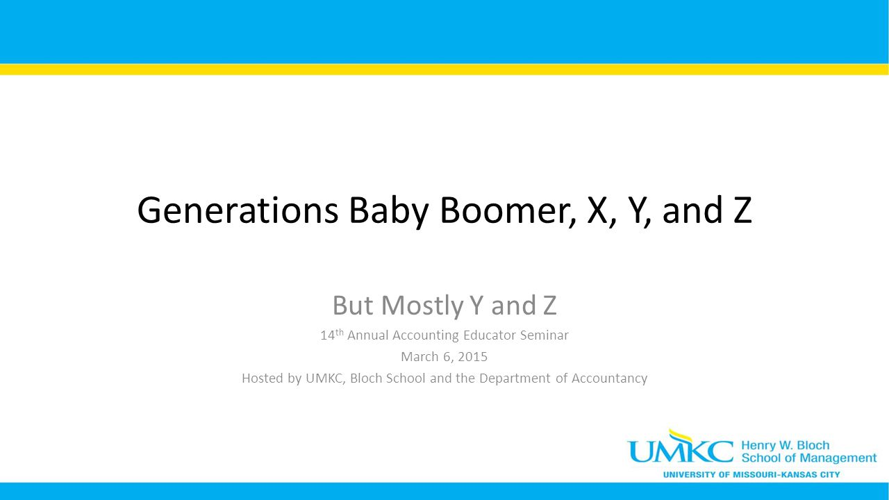 Generations Baby Boomer, X, Y, and Z But Mostly Y and Z 14 th Annual Accounting Educator Seminar March 6, 2015 Hosted by UMKC, Bloch School and the Department of Accountancy