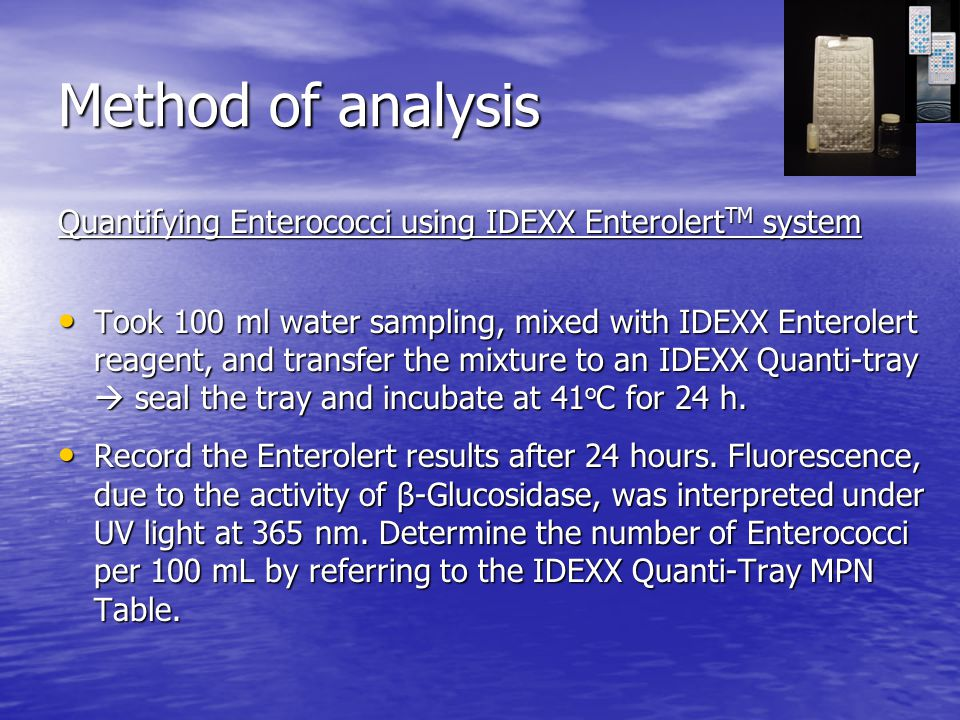 Method of analysis Quantifying Enterococci using IDEXX Enterolert TM system Took 100 ml water sampling, mixed with IDEXX Enterolert reagent, and transfer the mixture to an IDEXX Quanti-tray  seal the tray and incubate at 41 o C for 24 h.