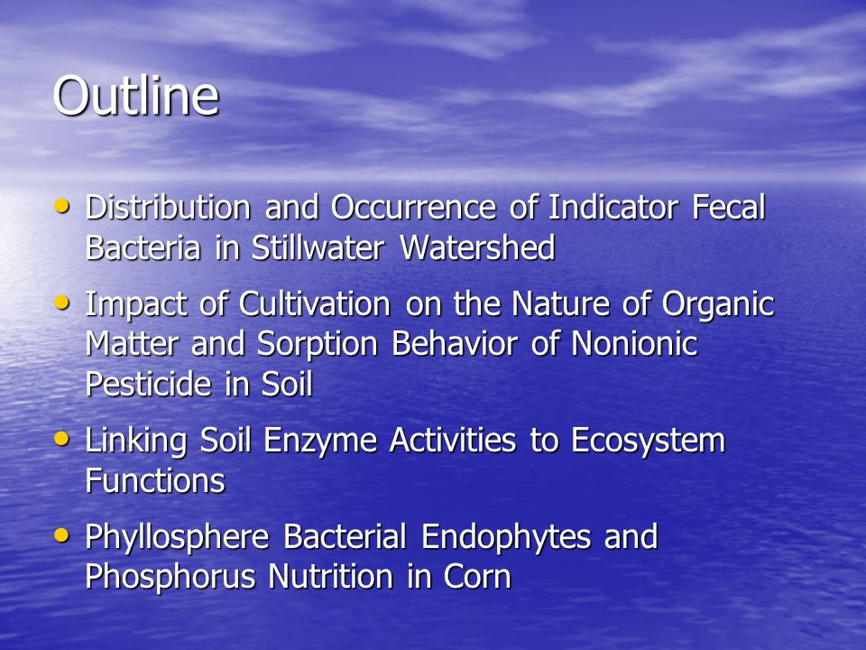 Outline Distribution and Occurrence of Indicator Fecal Bacteria in Stillwater Watershed Distribution and Occurrence of Indicator Fecal Bacteria in Stillwater Watershed Impact of Cultivation on the Nature of Organic Matter and Sorption Behavior of Nonionic Pesticide in Soil Impact of Cultivation on the Nature of Organic Matter and Sorption Behavior of Nonionic Pesticide in Soil Linking Soil Enzyme Activities to Ecosystem Functions Linking Soil Enzyme Activities to Ecosystem Functions Phyllosphere Bacterial Endophytes and Phosphorus Nutrition in Corn Phyllosphere Bacterial Endophytes and Phosphorus Nutrition in Corn
