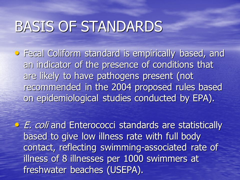 BASIS OF STANDARDS Fecal Coliform standard is empirically based, and an indicator of the presence of conditions that are likely to have pathogens pres