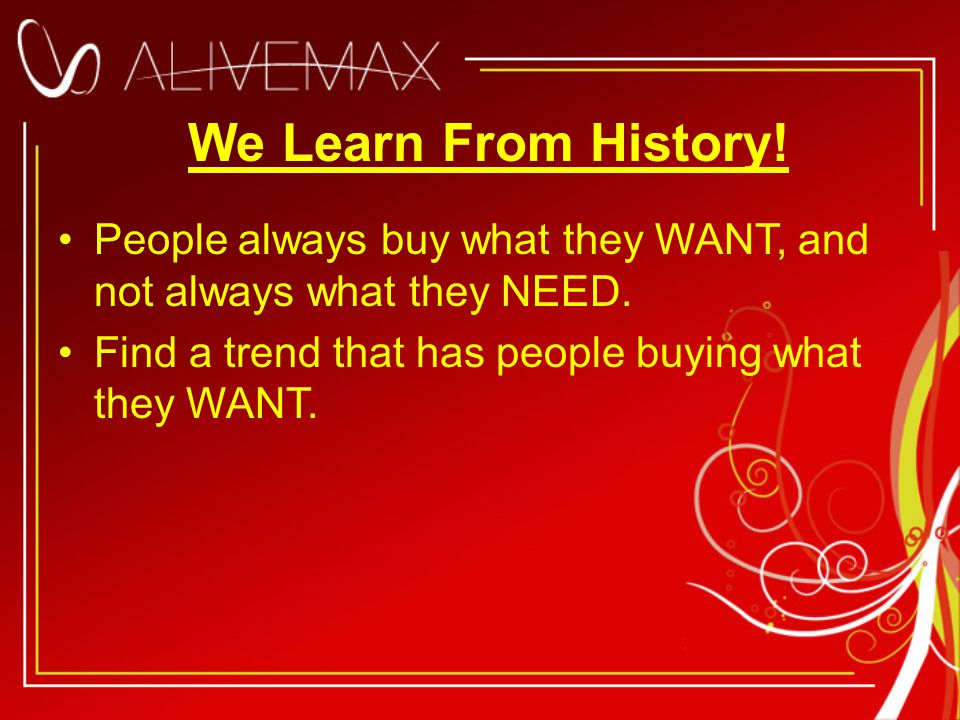 We Learn From History. People always buy what they WANT, and not always what they NEED.