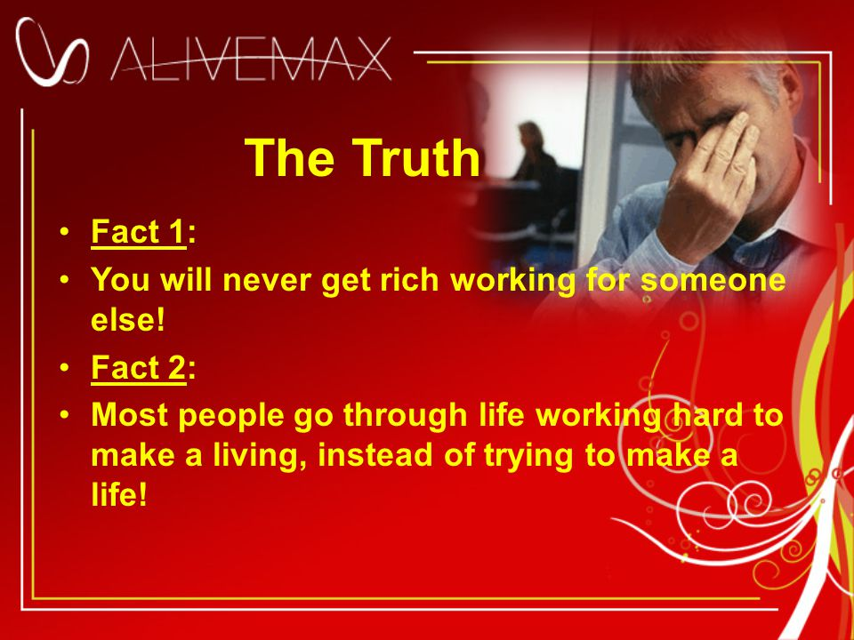 The Truth Fact 1: You will never get rich working for someone else.