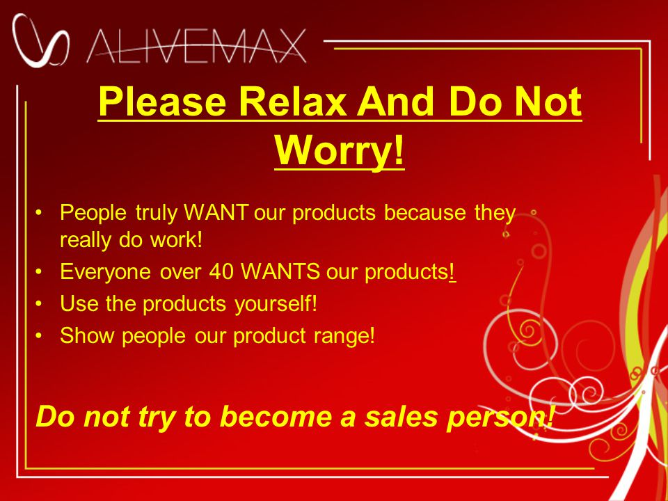 Please Relax And Do Not Worry. People truly WANT our products because they really do work.