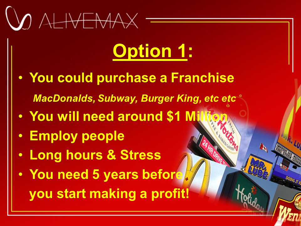 Option 1: You could purchase a Franchise MacDonalds, Subway, Burger King, etc etc You will need around $1 Million Employ people Long hours & Stress You need 5 years before you start making a profit!