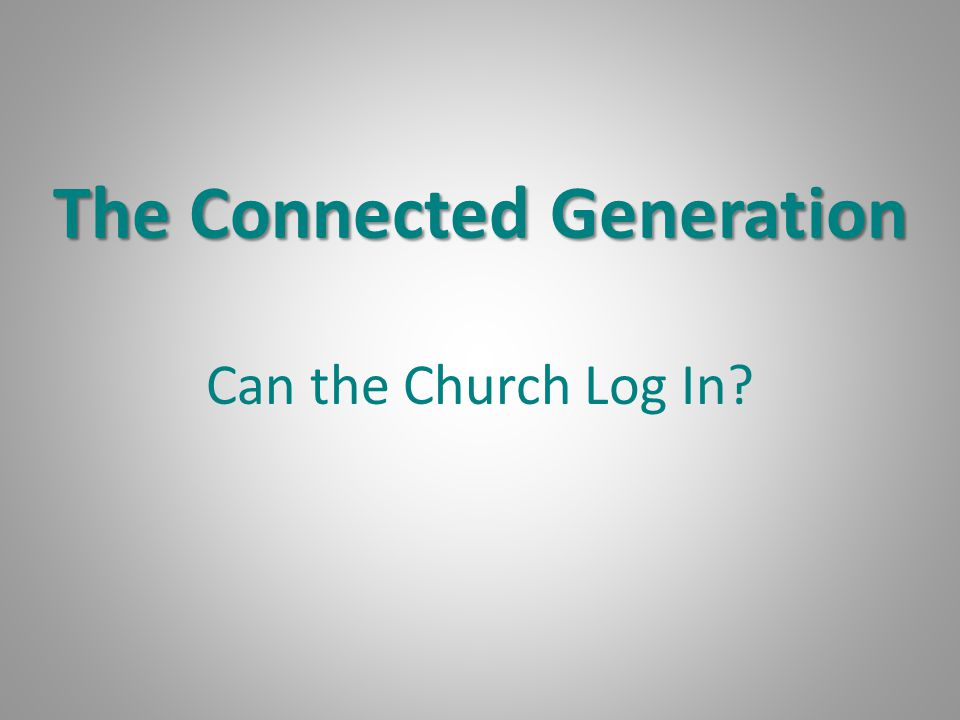 The Connected Generation Can the Church Log In?