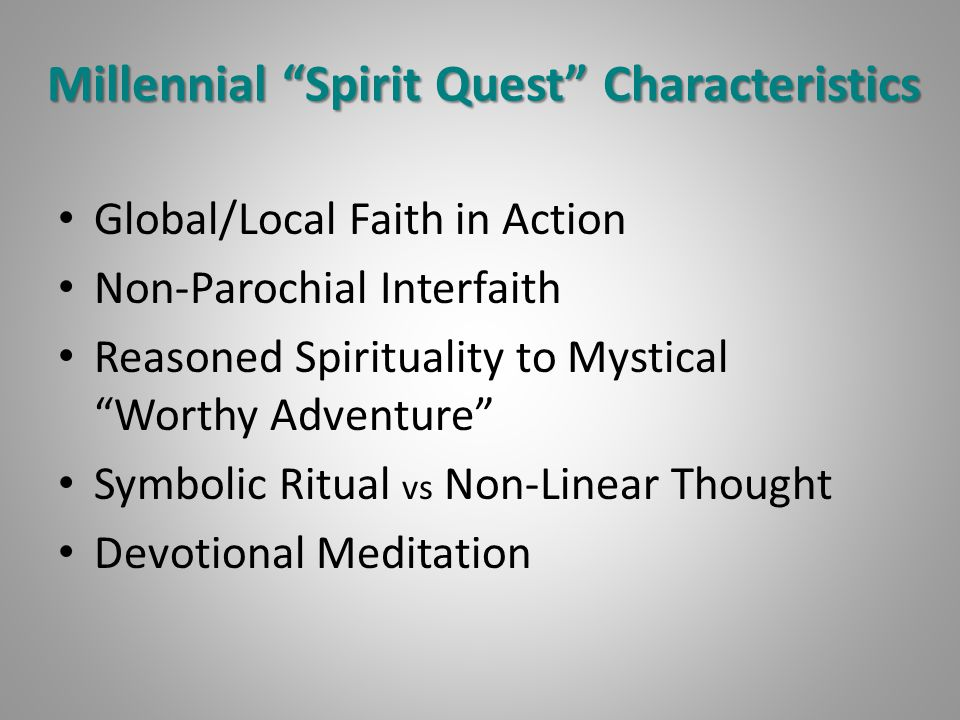 "Millennial ""Spirit Quest"" Characteristics Global/Local Faith in Action Non-Parochial Interfaith Reasoned Spirituality to Mystical ""Worthy Adventure"" S"
