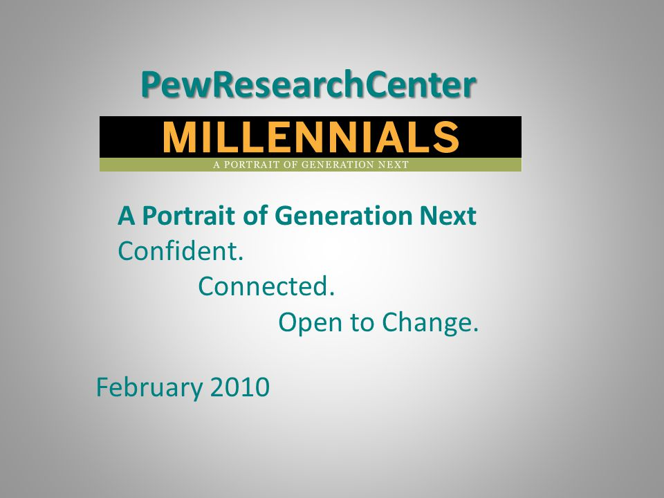 PewResearchCenter A Portrait of Generation Next Confident. Connected. Open to Change. February 2010