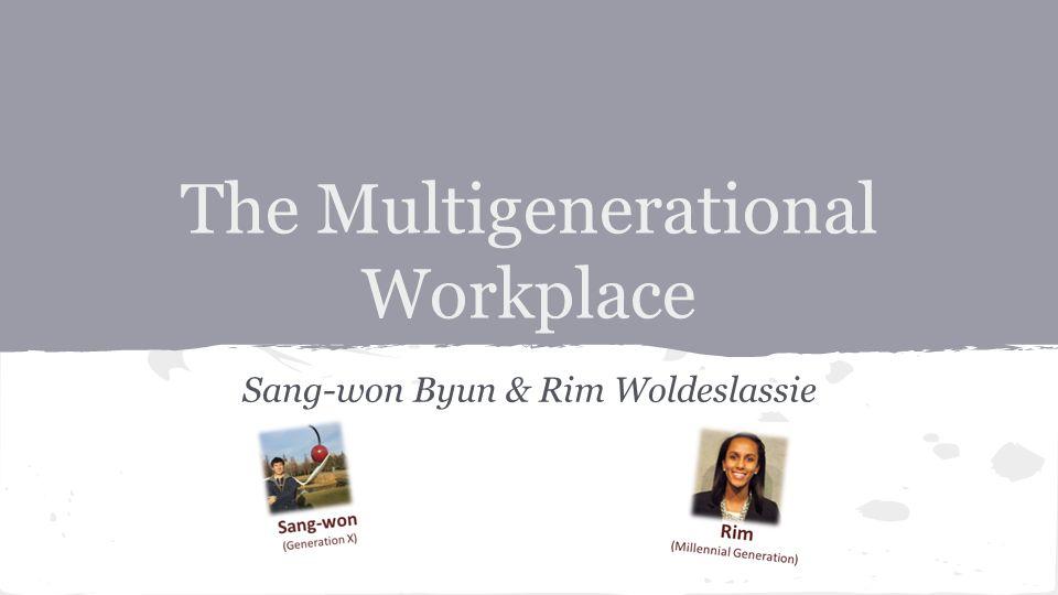The Multigenerational Workplace Sang-won Byun & Rim Woldeslassie