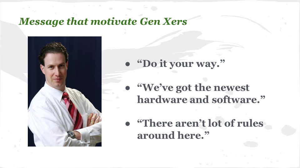 ● Do it your way. ● We've got the newest hardware and software. ● There aren't lot of rules around here. Message that motivate Gen Xers