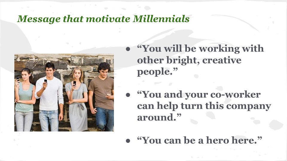 ● You will be working with other bright, creative people. ● You and your co-worker can help turn this company around. ● You can be a hero here. Message that motivate Millennials