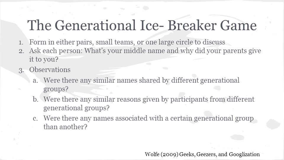 The Generational Ice- Breaker Game 1.Form in either pairs, small teams, or one large circle to discuss 2.Ask each person: What's your middle name and why did your parents give it to you.