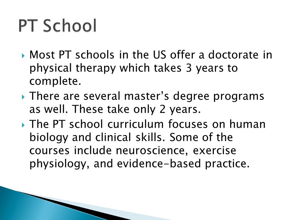  Most PT schools in the US offer a doctorate in physical therapy which takes 3 years to complete.