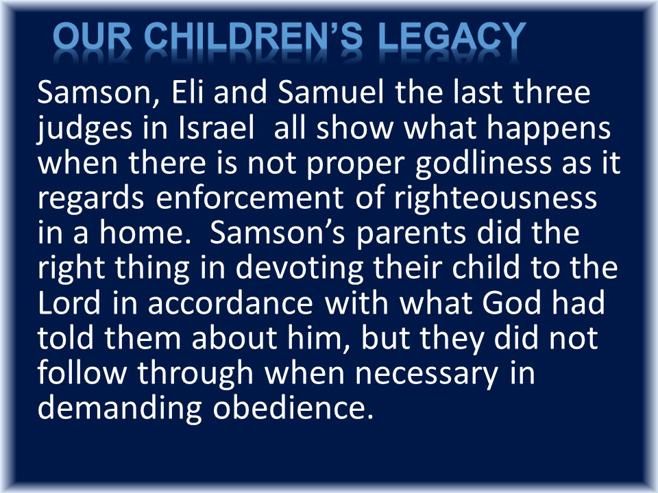 Samson, Eli and Samuel the last three judges in Israel all show what happens when there is not proper godliness as it regards enforcement of righteousness in a home.