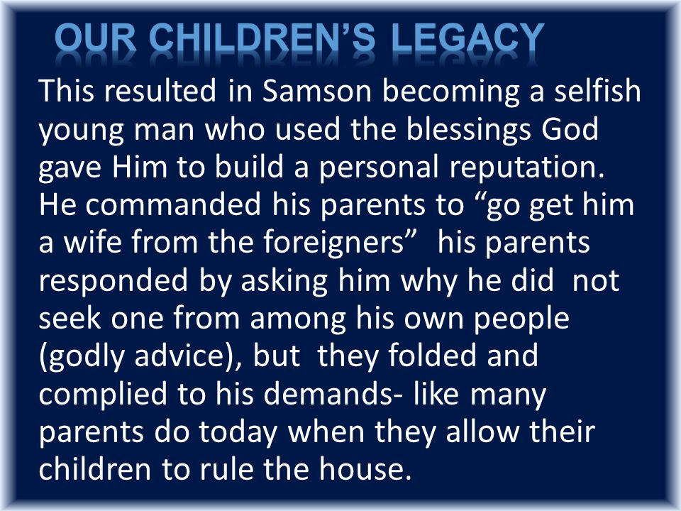This resulted in Samson becoming a selfish young man who used the blessings God gave Him to build a personal reputation.
