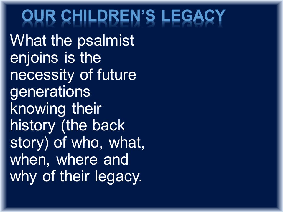 What the psalmist enjoins is the necessity of future generations knowing their history (the back story) of who, what, when, where and why of their legacy.