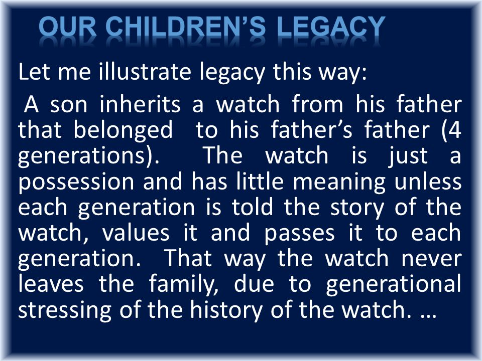 Let me illustrate legacy this way: A son inherits a watch from his father that belonged to his father's father (4 generations).