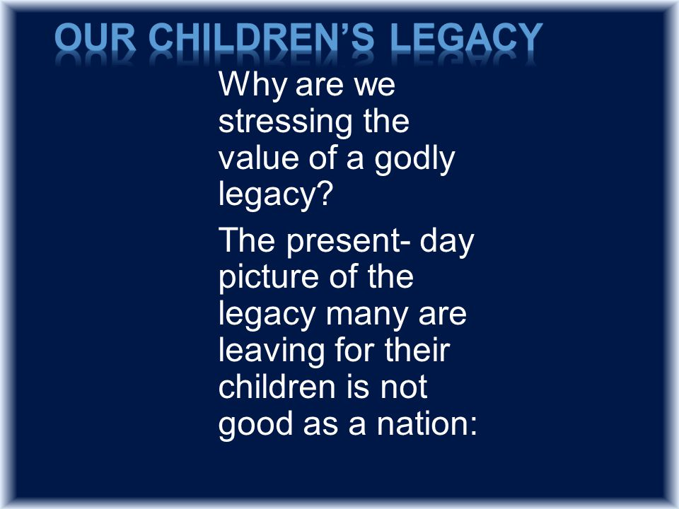 Why are we stressing the value of a godly legacy.