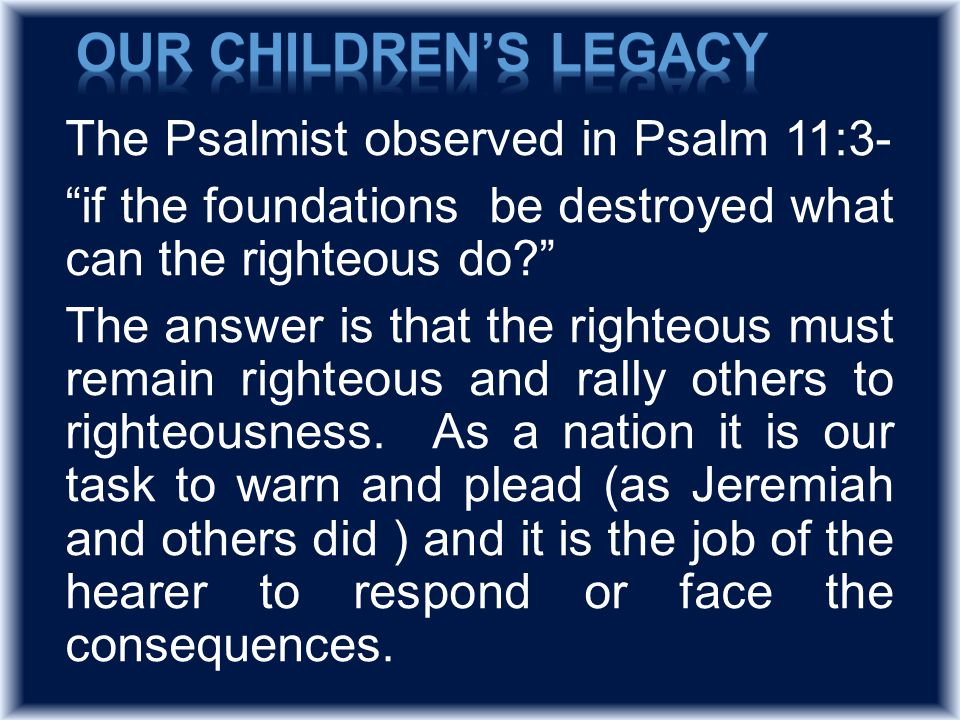 The Psalmist observed in Psalm 11:3- if the foundations be destroyed what can the righteous do The answer is that the righteous must remain righteous and rally others to righteousness.