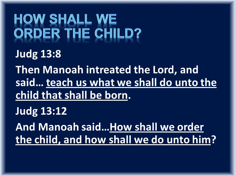 Judg 13:8 Then Manoah intreated the Lord, and said… teach us what we shall do unto the child that shall be born.