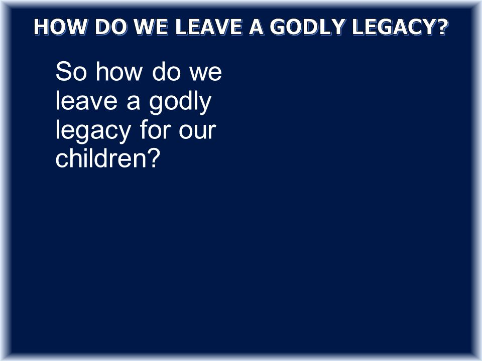 So how do we leave a godly legacy for our children