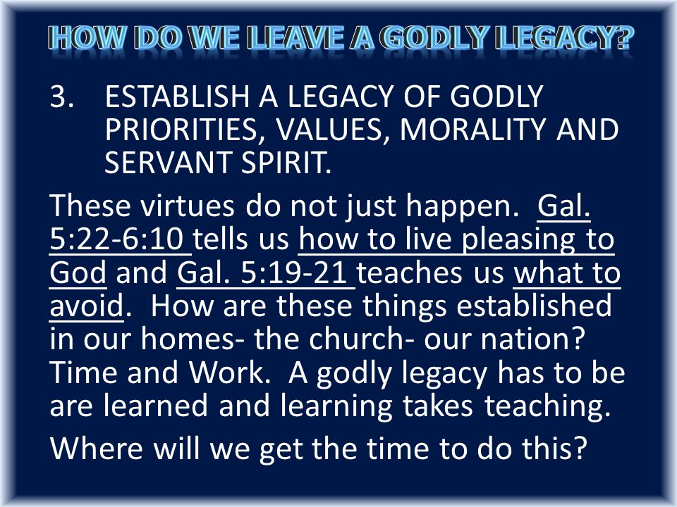 3.ESTABLISH A LEGACY OF GODLY PRIORITIES, VALUES, MORALITY AND SERVANT SPIRIT.
