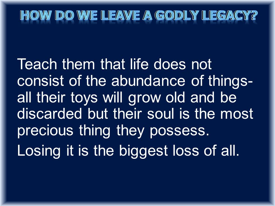 Teach them that life does not consist of the abundance of things- all their toys will grow old and be discarded but their soul is the most precious thing they possess.