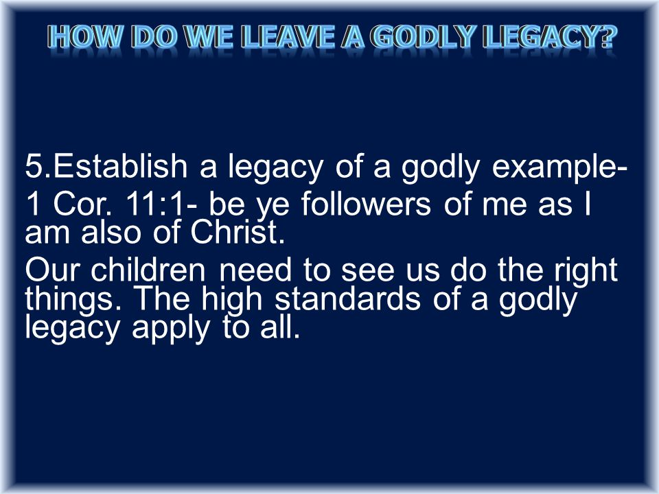 5.Establish a legacy of a godly example- 1 Cor. 11:1- be ye followers of me as I am also of Christ.