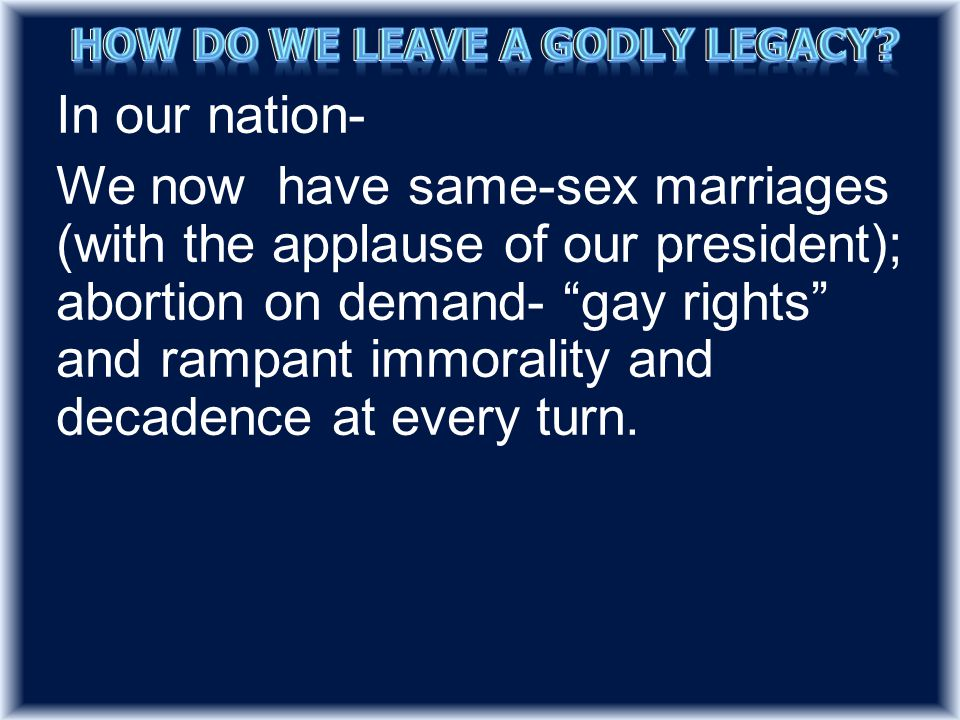 In our nation- We now have same-sex marriages (with the applause of our president); abortion on demand- gay rights and rampant immorality and decadence at every turn.
