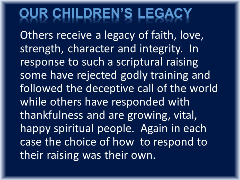 Others receive a legacy of faith, love, strength, character and integrity.