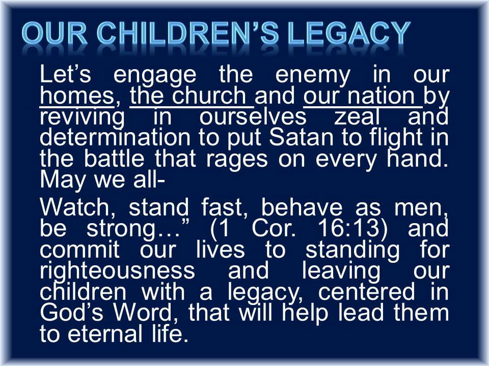 Let's engage the enemy in our homes, the church and our nation by reviving in ourselves zeal and determination to put Satan to flight in the battle that rages on every hand.