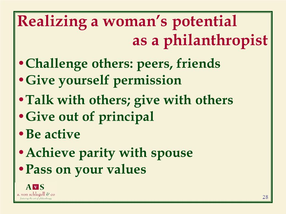 Realizing a woman's potential as a philanthropist Challenge others: peers, friends Give yourself permission Talk with others; give with others Give out of principal Be active Achieve parity with spouse Pass on your values 28