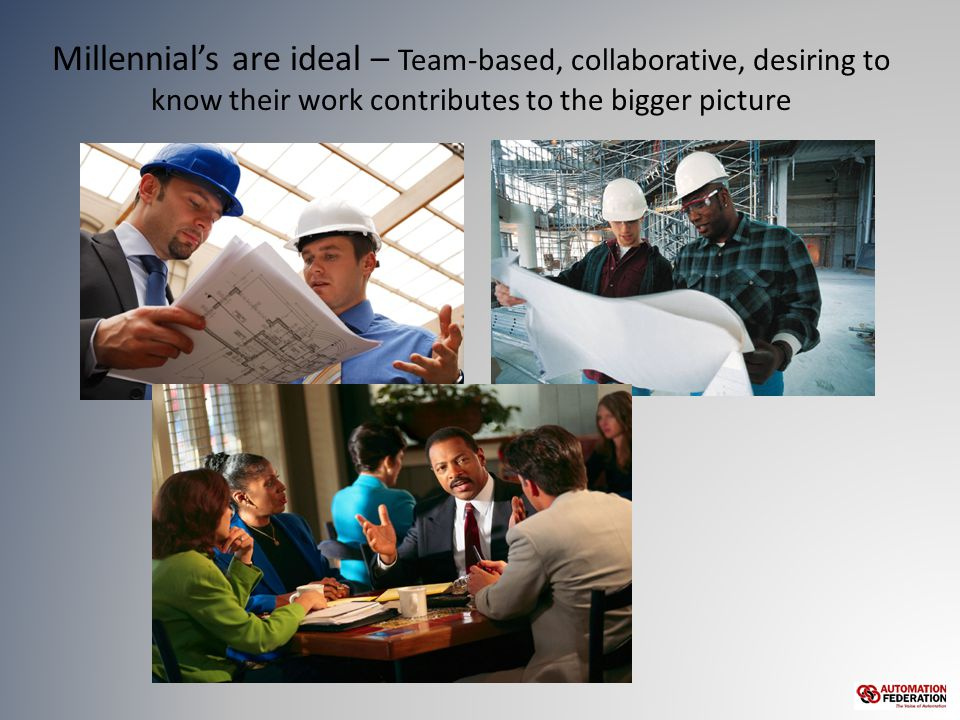 Millennial's are ideal – Team-based, collaborative, desiring to know their work contributes to the bigger picture