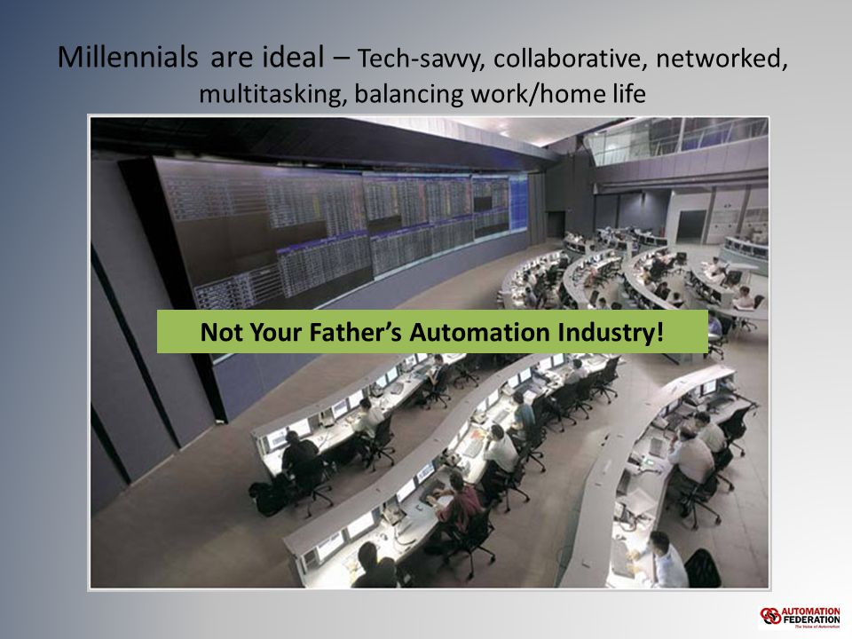 Millennials are ideal – Tech-savvy, collaborative, networked, multitasking, balancing work/home life Not Your Father's Automation Industry!