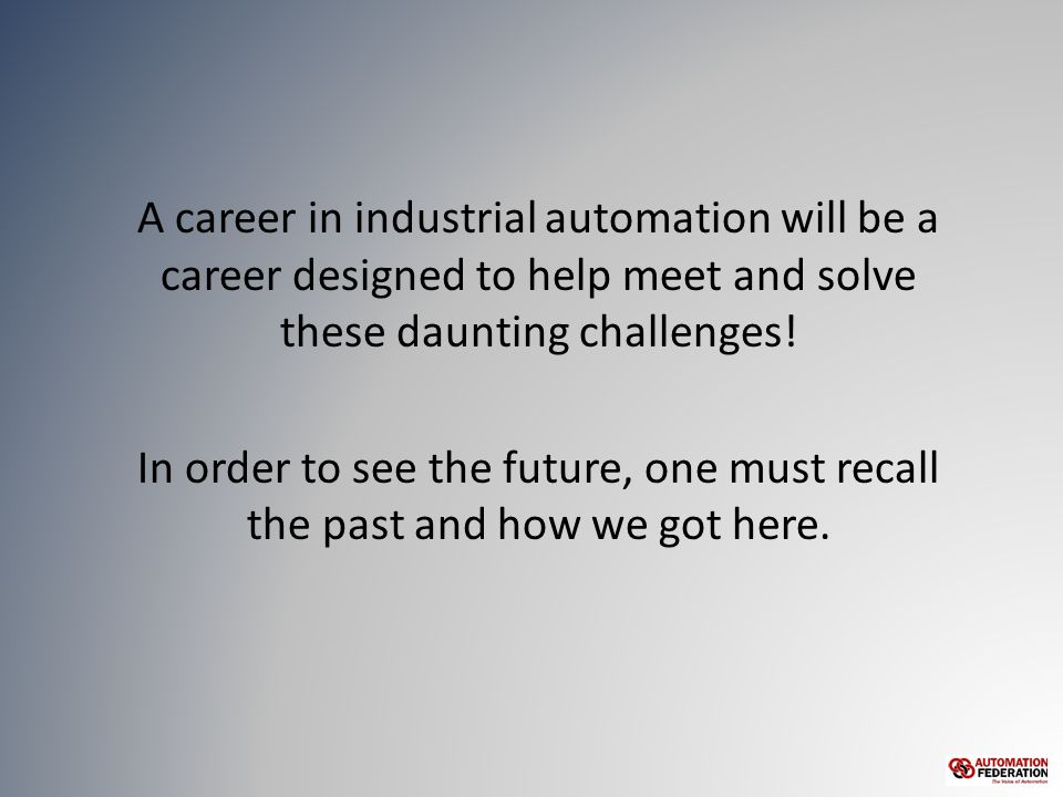 A career in industrial automation will be a career designed to help meet and solve these daunting challenges.